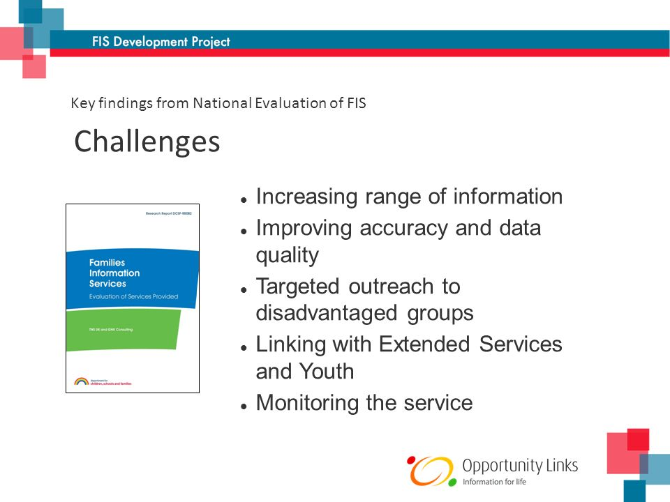 Increasing range of information Improving accuracy and data quality Targeted outreach to disadvantaged groups Linking with Extended Services and Youth Monitoring the service Challenges Key findings from National Evaluation of FIS