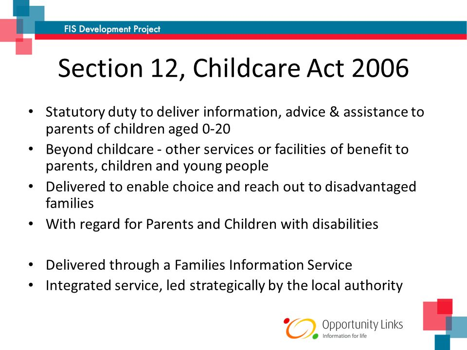 Section 12, Childcare Act 2006 Statutory duty to deliver information, advice & assistance to parents of children aged 0-20 Beyond childcare - other services or facilities of benefit to parents, children and young people Delivered to enable choice and reach out to disadvantaged families With regard for Parents and Children with disabilities Delivered through a Families Information Service Integrated service, led strategically by the local authority