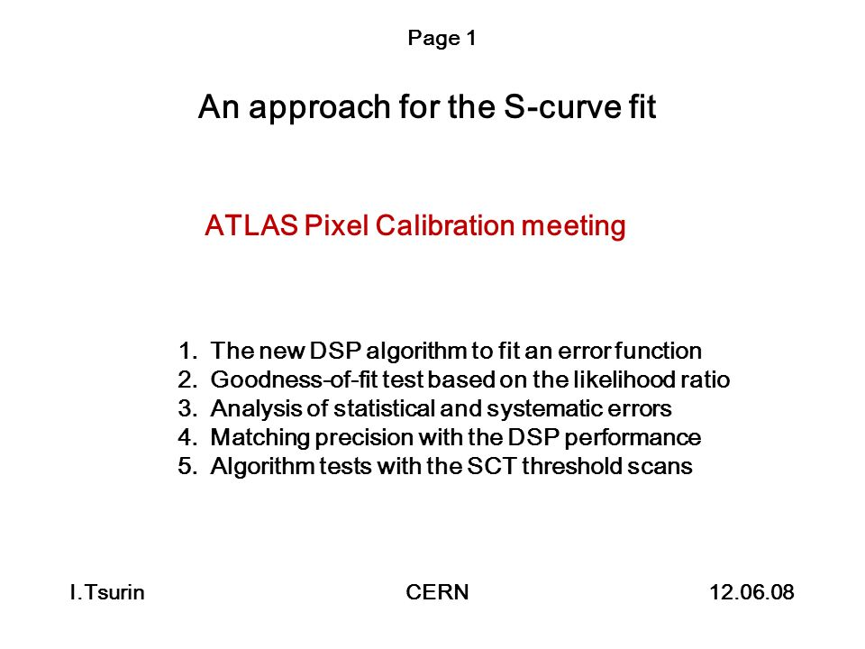 An approach for the S-curve fit I.Tsurin CERN 12.06.08 Page 1 ATLAS Pixel Calibration meeting 1.The new DSP algorithm to fit an error function 2.Goodn