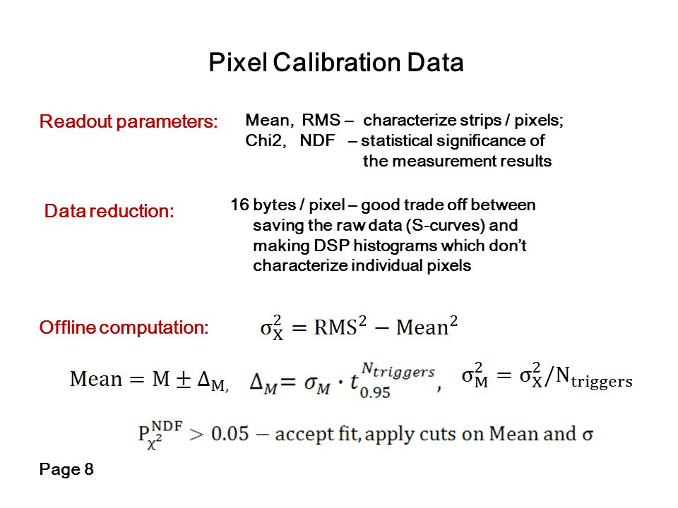 Pixel Calibration Data Readout parameters: Page 8 Offline computation: Mean, RMS – characterize strips / pixels; Chi2, NDF – statistical significance