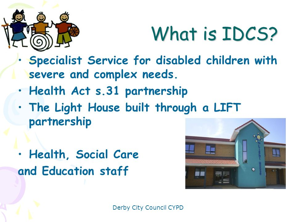 Derby City Council CYPD What the Light House provides Residential overnights (10) beds) Community based activities for children Statutory social work Behavioural support Family support/ parenting support & assessment Therapy in schools OT aids, equipment and adaptations Special Needs Toy Library & play advice Specialist Nursery early Intervention & holistic care Single point of access: parents, colleagues & children Information: website; newsletter; electronic resource development