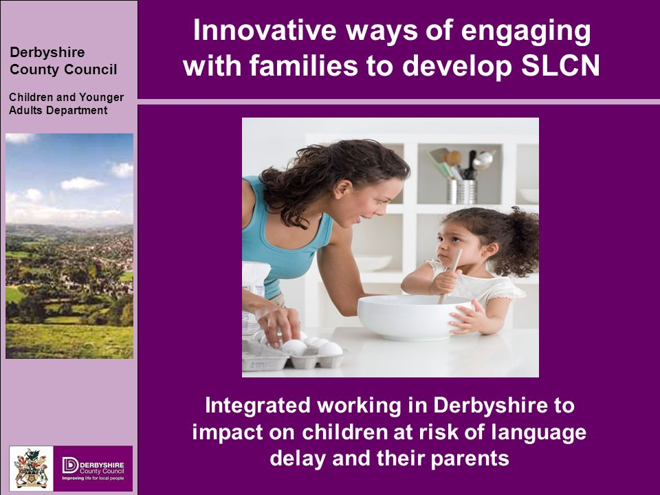 Derbyshire County Council Children and Younger Adults Department Innovative ways of engaging with families to develop SLCN Integrated working in Derbyshire to impact on children at risk of language delay and their parents