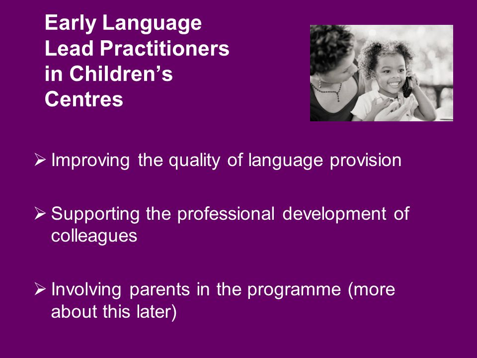 Early Language Lead Practitioners in Childrens Centres Improving the quality of language provision Supporting the professional development of colleagues Involving parents in the programme (more about this later)