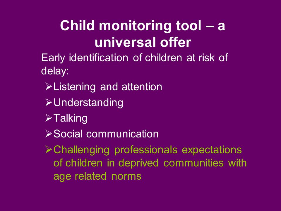 Child monitoring tool – a universal offer Early identification of children at risk of delay: Listening and attention Understanding Talking Social communication Challenging professionals expectations of children in deprived communities with age related norms