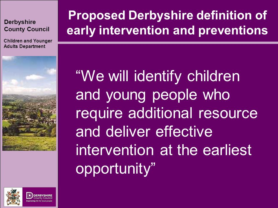 Derbyshire County Council Children and Younger Adults Department Proposed Derbyshire definition of early intervention and preventions We will identify children and young people who require additional resource and deliver effective intervention at the earliest opportunity