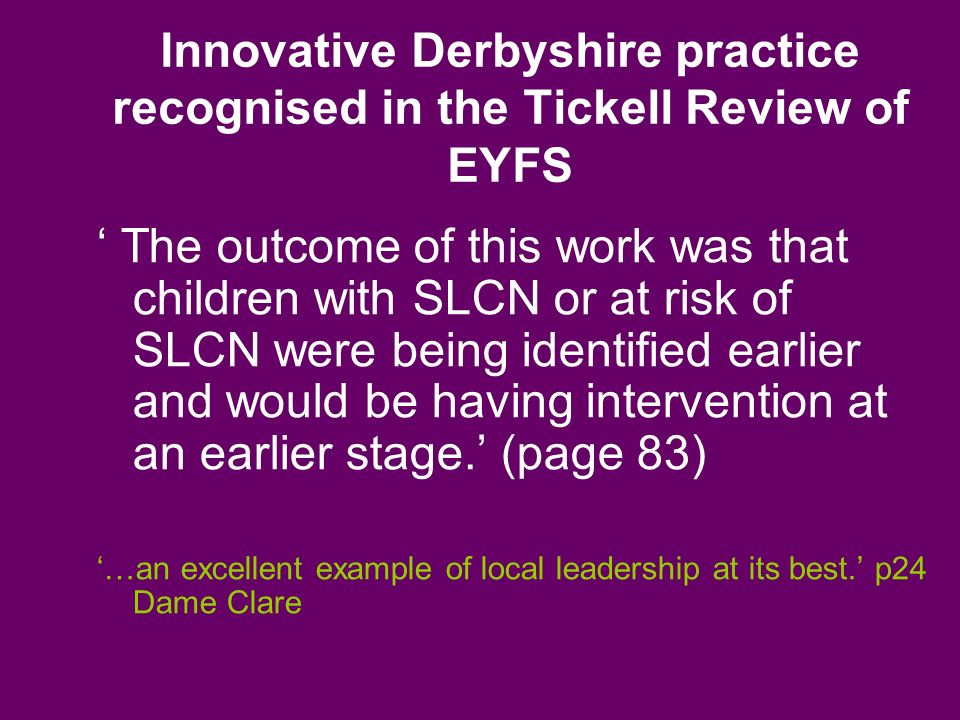 Innovative Derbyshire practice recognised in the Tickell Review of EYFS The outcome of this work was that children with SLCN or at risk of SLCN were being identified earlier and would be having intervention at an earlier stage.