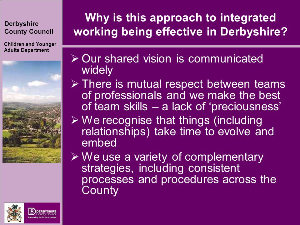 Derbyshire County Council Children and Younger Adults Department Why is this approach to integrated working being effective in Derbyshire.