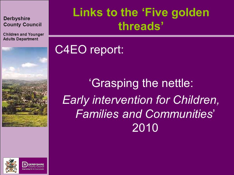Derbyshire County Council Children and Younger Adults Department Links to the Five golden threads C4EO report: Grasping the nettle: Early intervention for Children, Families and Communities 2010