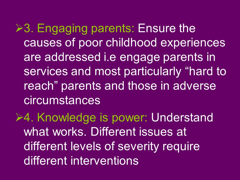 3. Engaging parents: Ensure the causes of poor childhood experiences are addressed i.e engage parents in services and most particularly hard to reach