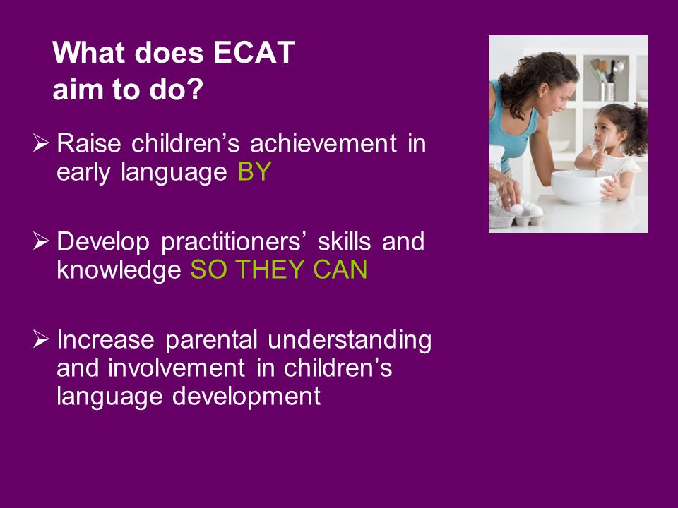 Derbyshire County Council Children and Younger Adults Department ECAT in Derbyshire so far Developing a shared vision across agencies Early Language Consultant (ELC) 45+ schools/settings and Childrens Centres in 3 cohorts so far and a two year roll out to 240 more schools and settings over the next two years Early Language Lead Practitioners (ELLP) in Childrens Centres as well as schools and settings Links to Health to support early identification of need using Health Visitors