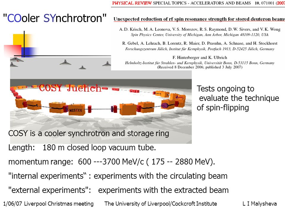 1/06/07 Liverpool Christmas meeting The University of Liverpool/Cockcroft Institute L I Malysheva COSY is a cooler synchrotron and storage ring Length: 180 m closed loop vacuum tube.