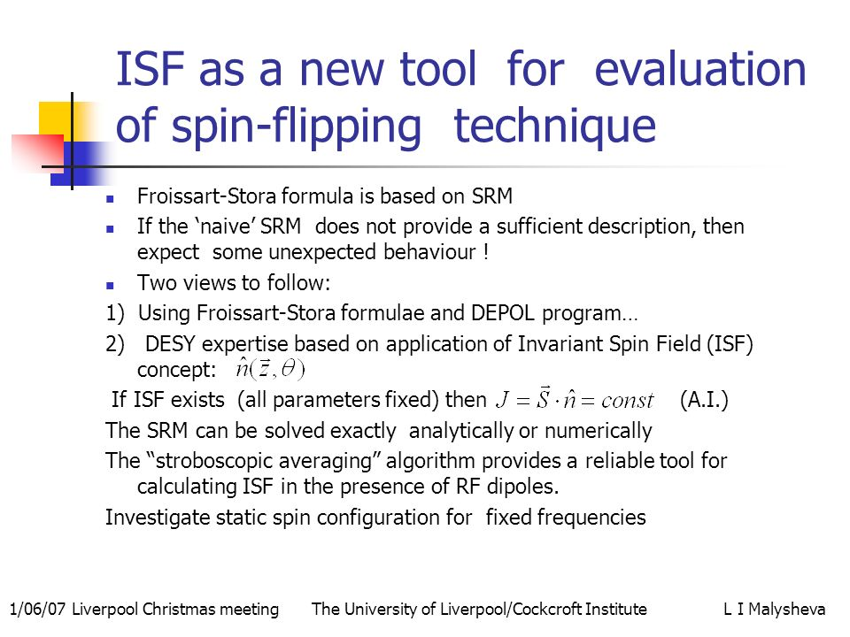 1/06/07 Liverpool Christmas meeting The University of Liverpool/Cockcroft Institute L I Malysheva ISF as a new tool for evaluation of spin-flipping technique Froissart-Stora formula is based on SRM If the naive SRM does not provide a sufficient description, then expect some unexpected behaviour .