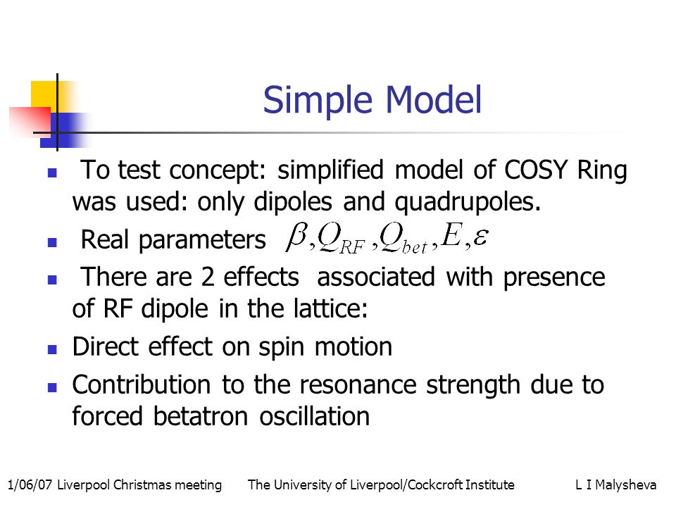 1/06/07 Liverpool Christmas meeting The University of Liverpool/Cockcroft Institute L I Malysheva Simple Model To test concept: simplified model of COSY Ring was used: only dipoles and quadrupoles.