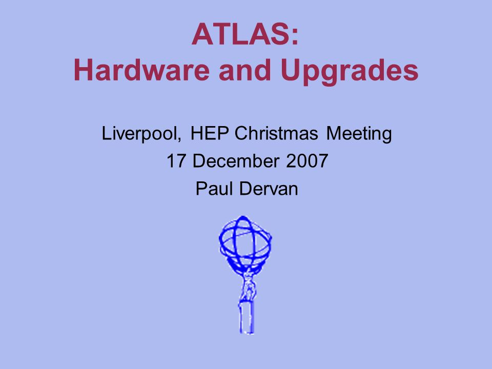 ATLAS: Hardware and Upgrades Liverpool, HEP Christmas Meeting 17 December 2007 Paul Dervan