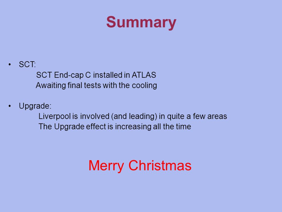 Summary SCT: SCT End-cap C installed in ATLAS Awaiting final tests with the cooling Upgrade: Liverpool is involved (and leading) in quite a few areas The Upgrade effect is increasing all the time Merry Christmas