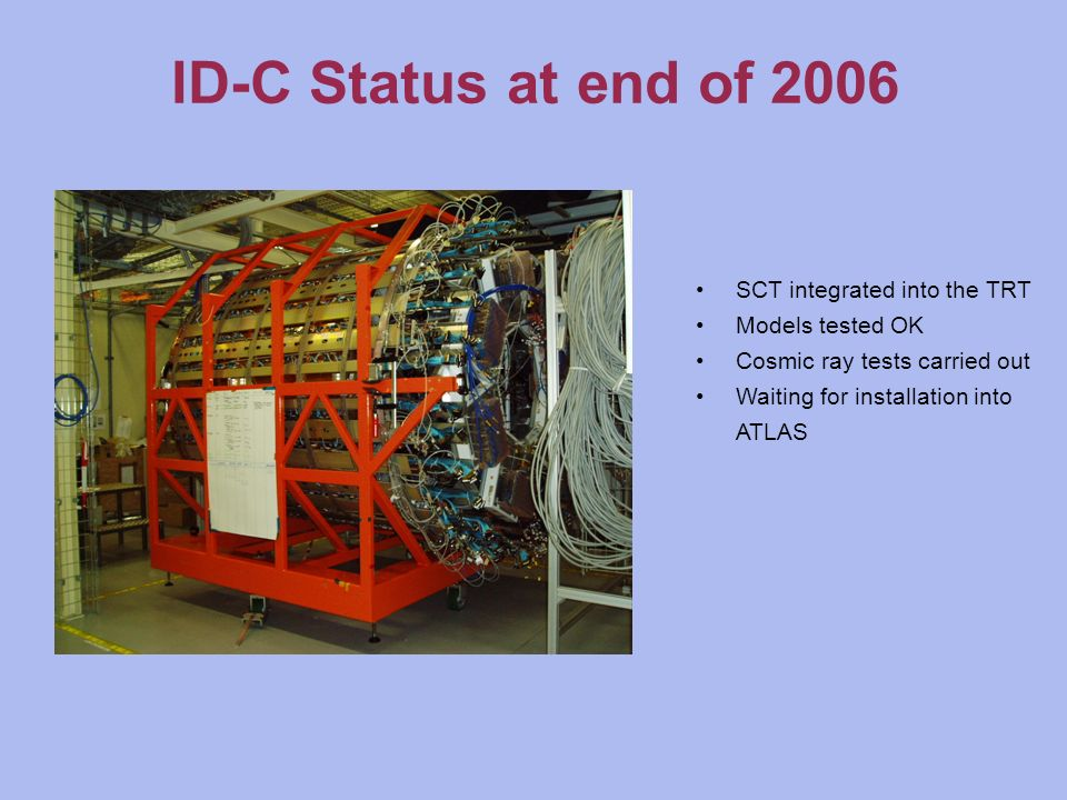 ID-C Status at end of 2006 SCT integrated into the TRT Models tested OK Cosmic ray tests carried out Waiting for installation into ATLAS
