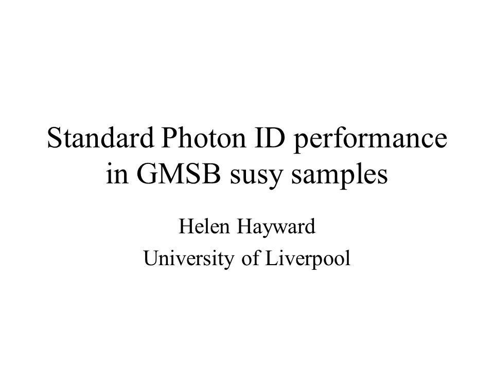 Standard Photon ID performance in GMSB susy samples Helen Hayward University of Liverpool