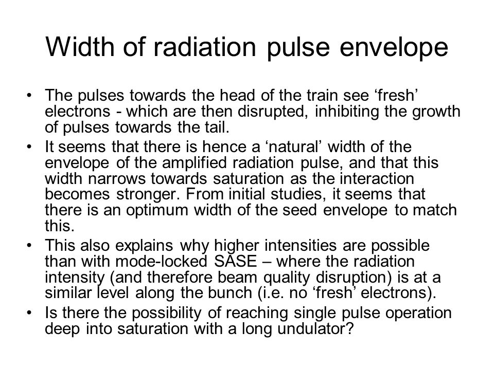 Width of radiation pulse envelope The pulses towards the head of the train see fresh electrons - which are then disrupted, inhibiting the growth of pu