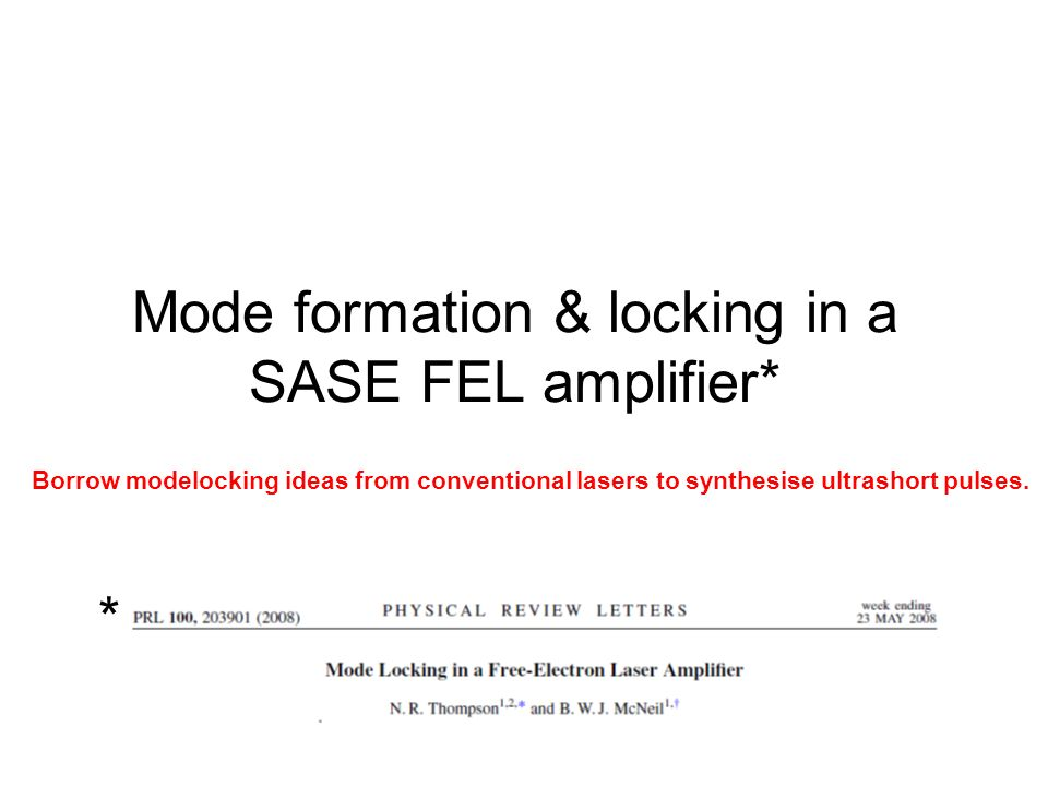 Mode formation & locking in a SASE FEL amplifier* * Borrow modelocking ideas from conventional lasers to synthesise ultrashort pulses.