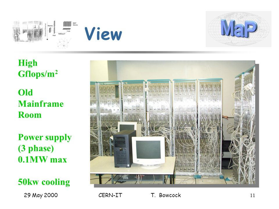 29 May 2000CERN-IT T. Bowcock11 View High Gflops/m 2 Old Mainframe Room Power supply (3 phase) 0.1MW max 50kw cooling