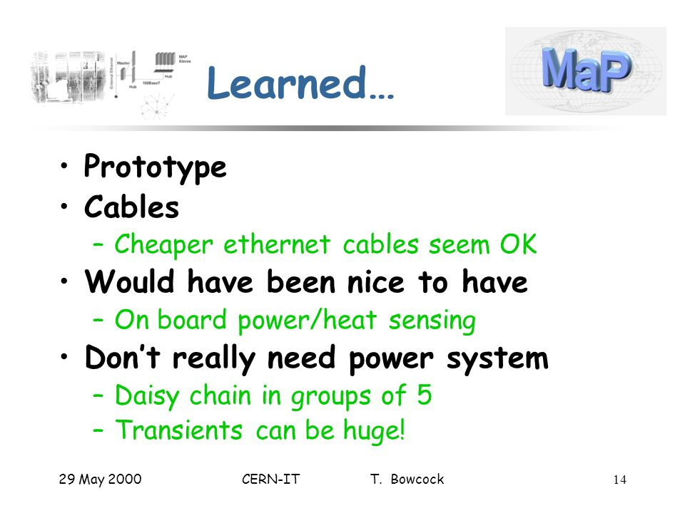 29 May 2000CERN-IT T. Bowcock14 Learned… Prototype Cables –Cheaper ethernet cables seem OK Would have been nice to have –On board power/heat sensing D