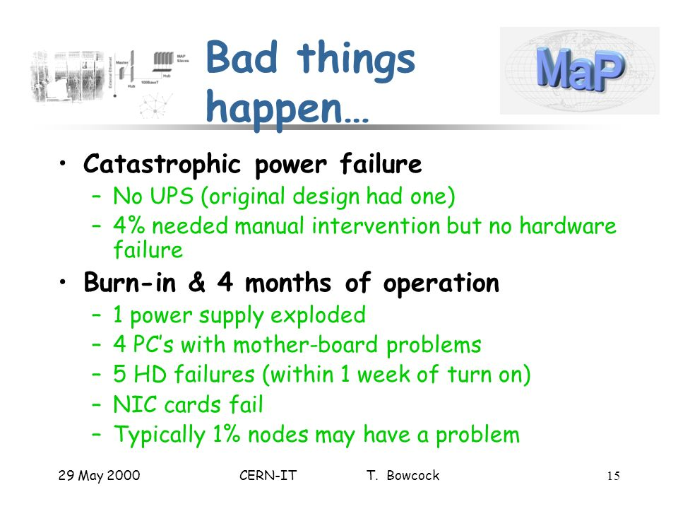 29 May 2000CERN-IT T. Bowcock15 Bad things happen… Catastrophic power failure –No UPS (original design had one) –4% needed manual intervention but no