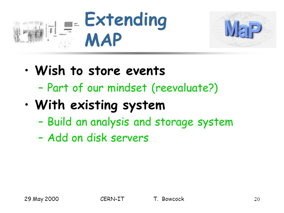 29 May 2000CERN-IT T. Bowcock20 Extending MAP Wish to store events –Part of our mindset (reevaluate?) With existing system –Build an analysis and stor