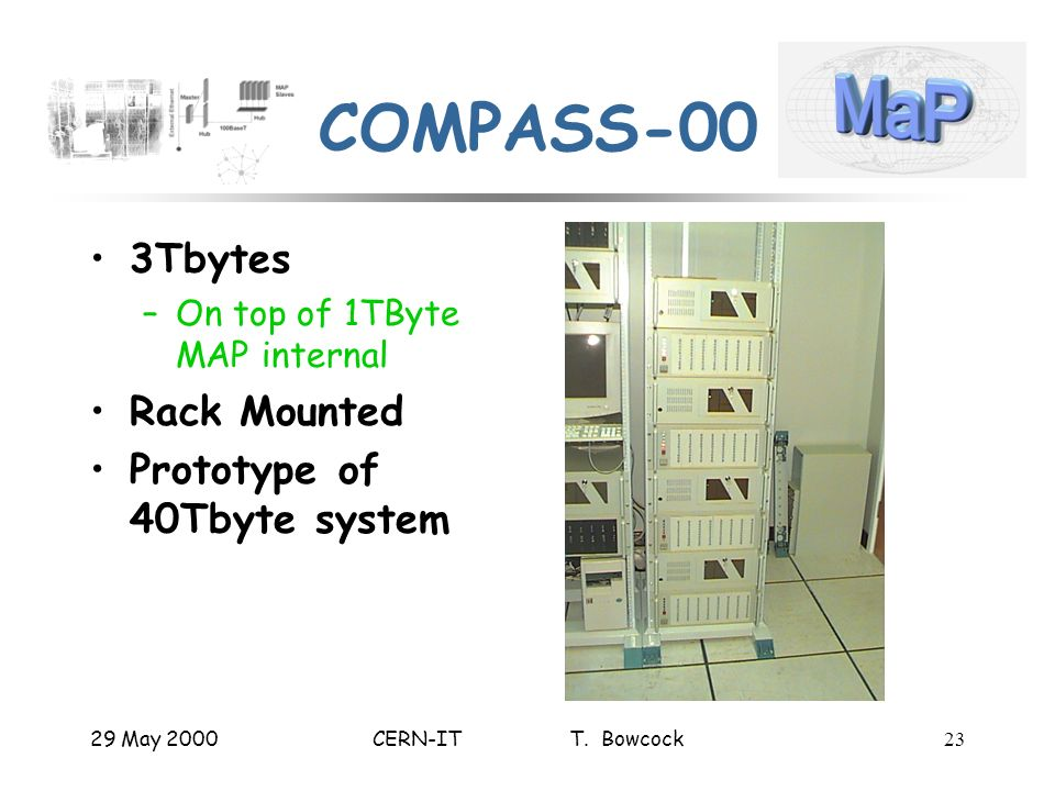 29 May 2000CERN-IT T. Bowcock23 COMPASS-00 3Tbytes –On top of 1TByte MAP internal Rack Mounted Prototype of 40Tbyte system
