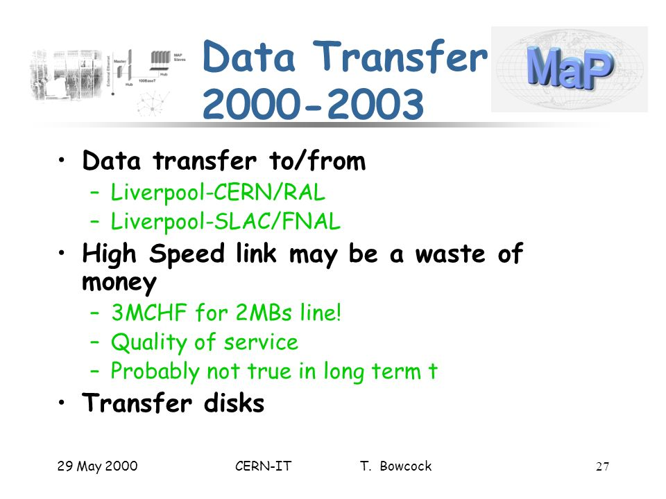 29 May 2000CERN-IT T. Bowcock27 Data Transfer 2000-2003 Data transfer to/from –Liverpool-CERN/RAL –Liverpool-SLAC/FNAL High Speed link may be a waste