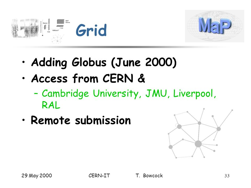 29 May 2000CERN-IT T. Bowcock33 Grid Adding Globus (June 2000) Access from CERN & –Cambridge University, JMU, Liverpool, RAL Remote submission