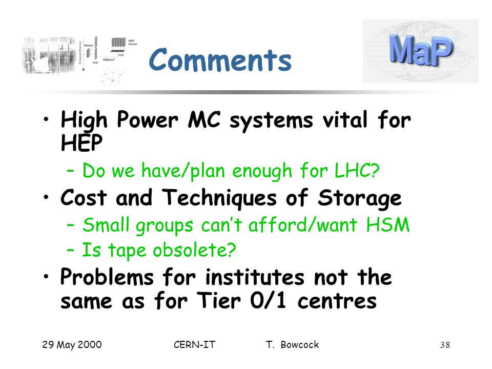 29 May 2000CERN-IT T. Bowcock38 Comments High Power MC systems vital for HEP –Do we have/plan enough for LHC? Cost and Techniques of Storage –Small gr