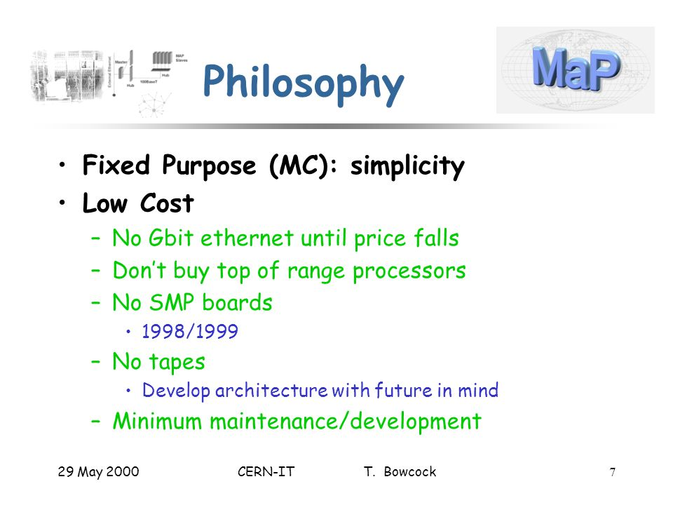 29 May 2000CERN-IT T. Bowcock7 Philosophy Fixed Purpose (MC): simplicity Low Cost –No Gbit ethernet until price falls –Dont buy top of range processor