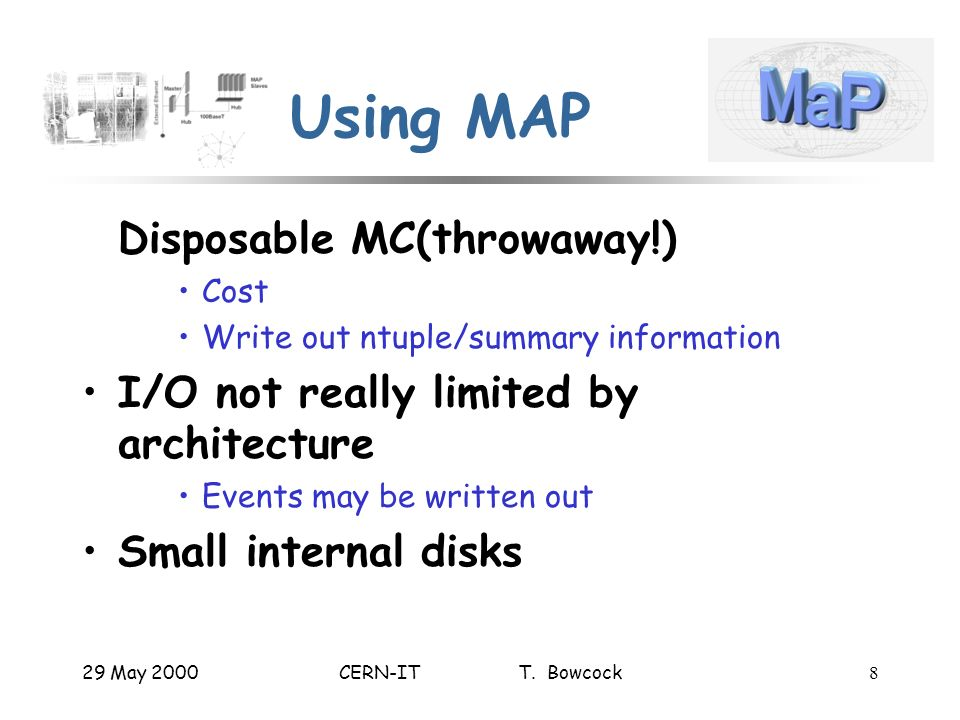 29 May 2000CERN-IT T. Bowcock8 Using MAP Disposable MC(throwaway!) Cost Write out ntuple/summary information I/O not really limited by architecture Ev