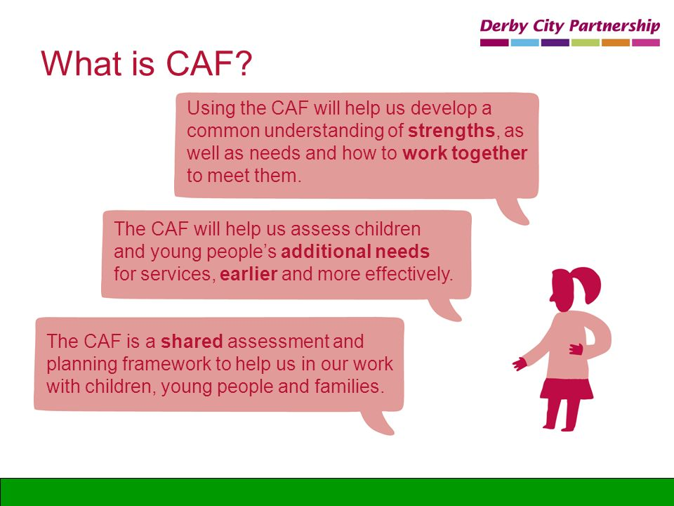 What is CAF? Using the CAF will help us develop a common understanding of strengths, as well as needs and how to work together to meet them. The CAF w