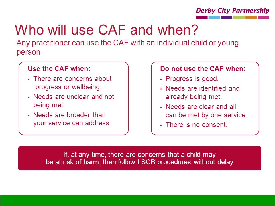 Who will use CAF and when? Do not use the CAF when: Progress is good. Needs are identified and already being met. Needs are clear and all can be met b