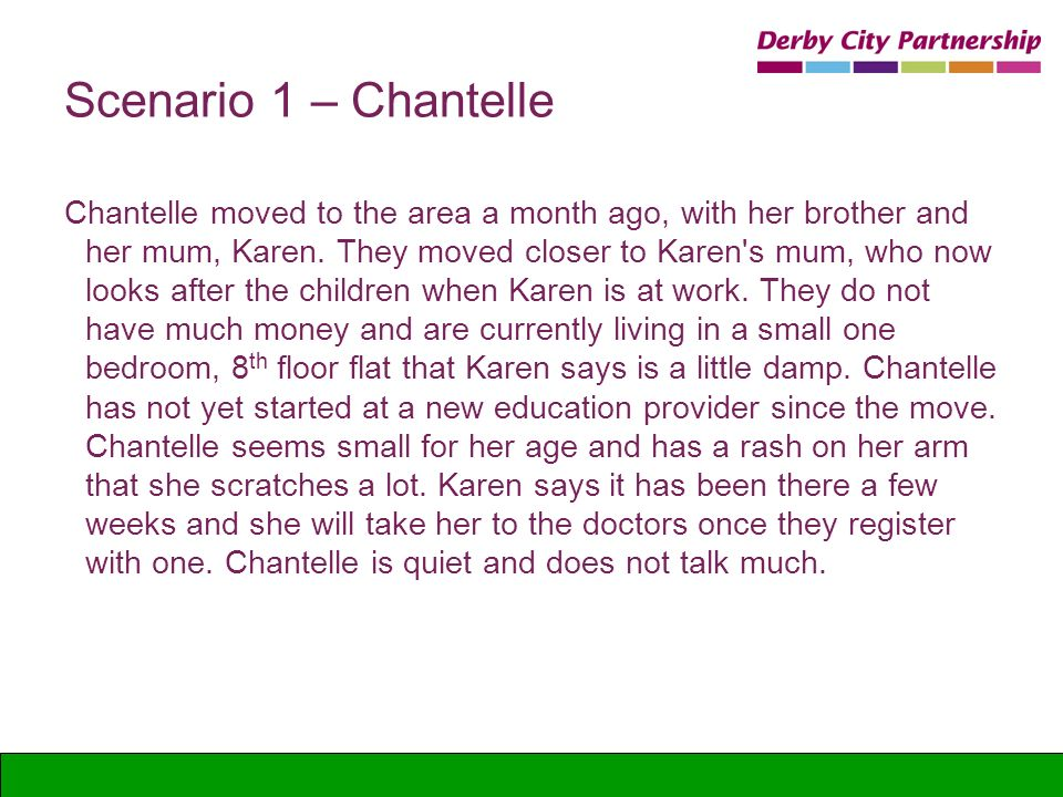 Scenario 1 – Chantelle Chantelle moved to the area a month ago, with her brother and her mum, Karen. They moved closer to Karen's mum, who now looks a