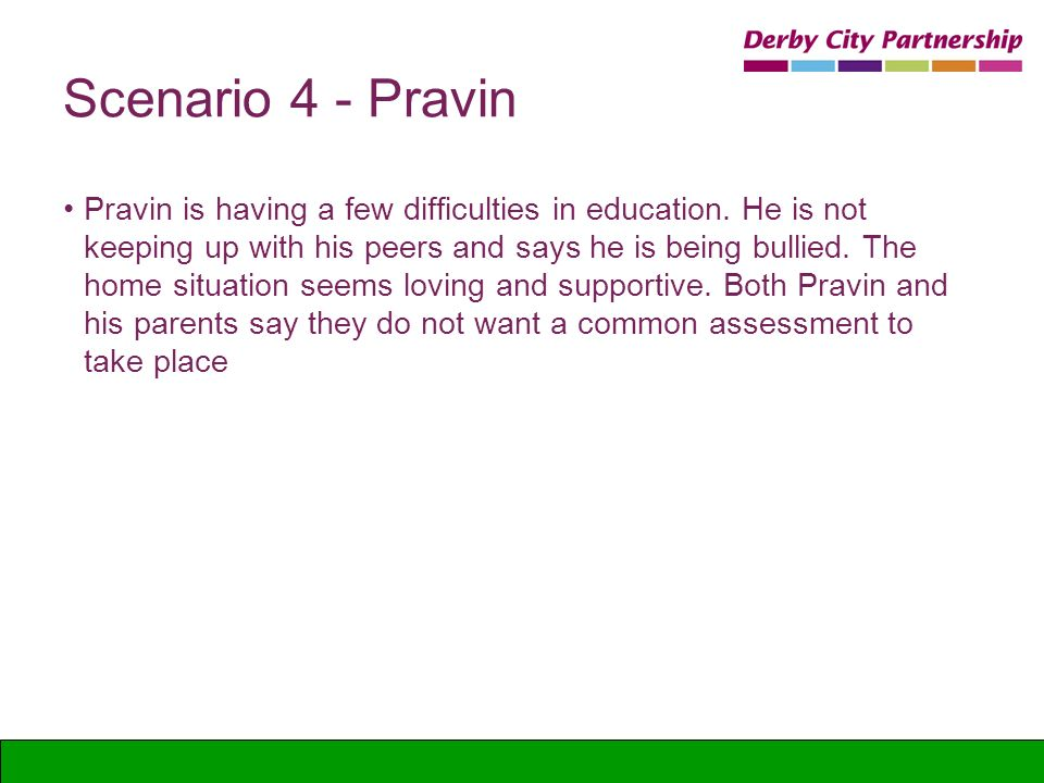 Scenario 4 - Pravin Pravin is having a few difficulties in education. He is not keeping up with his peers and says he is being bullied. The home situa