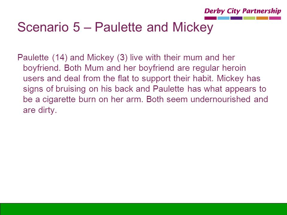 Scenario 5 – Paulette and Mickey Paulette (14) and Mickey (3) live with their mum and her boyfriend. Both Mum and her boyfriend are regular heroin use