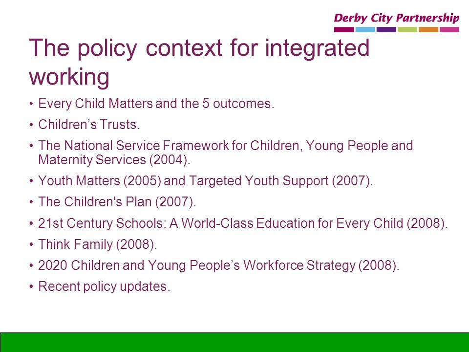 The policy context for integrated working Every Child Matters and the 5 outcomes. Childrens Trusts. The National Service Framework for Children, Young