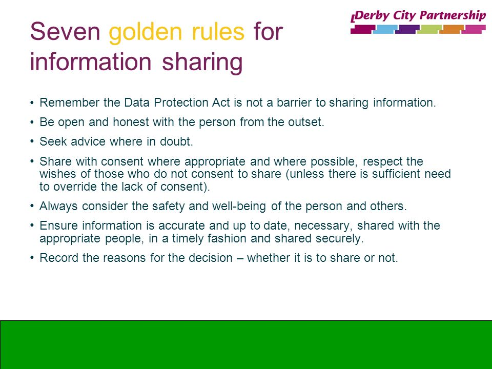 Seven golden rules for information sharing Remember the Data Protection Act is not a barrier to sharing information. Be open and honest with the perso