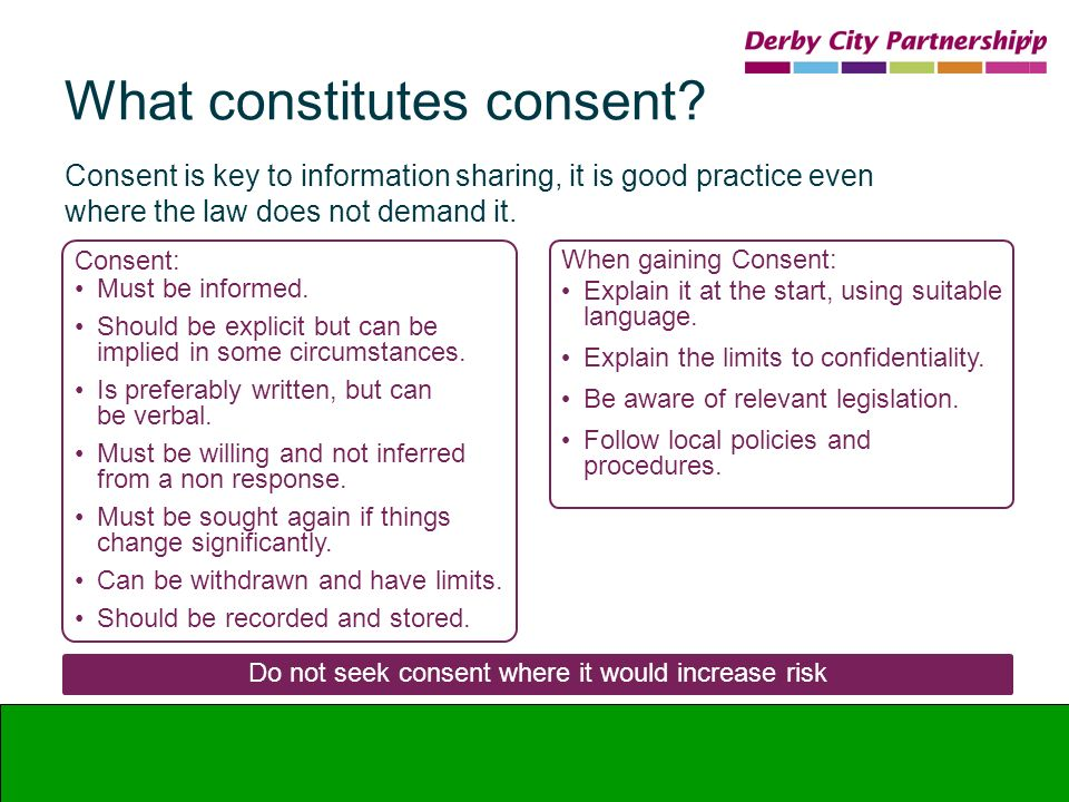 What constitutes consent? Consent is key to information sharing, it is good practice even where the law does not demand it. Consent: Must be informed.