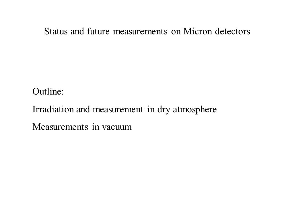 Status and future measurements on Micron detectors Outline: Irradiation and measurement in dry atmosphere Measurements in vacuum