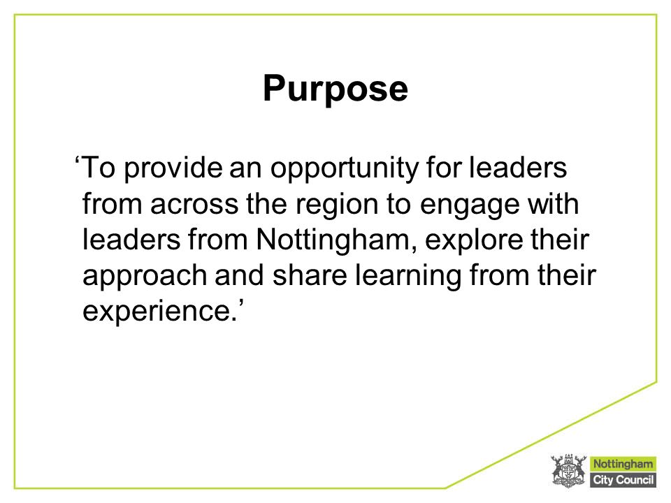 Purpose To provide an opportunity for leaders from across the region to engage with leaders from Nottingham, explore their approach and share learning from their experience.