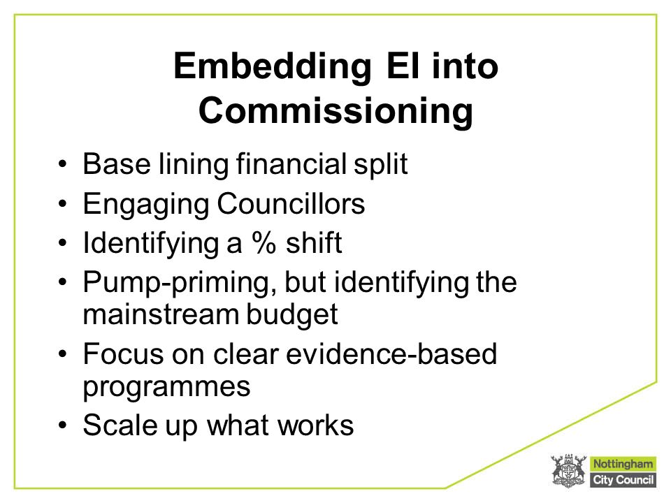 Embedding EI into Commissioning Base lining financial split Engaging Councillors Identifying a % shift Pump-priming, but identifying the mainstream budget Focus on clear evidence-based programmes Scale up what works