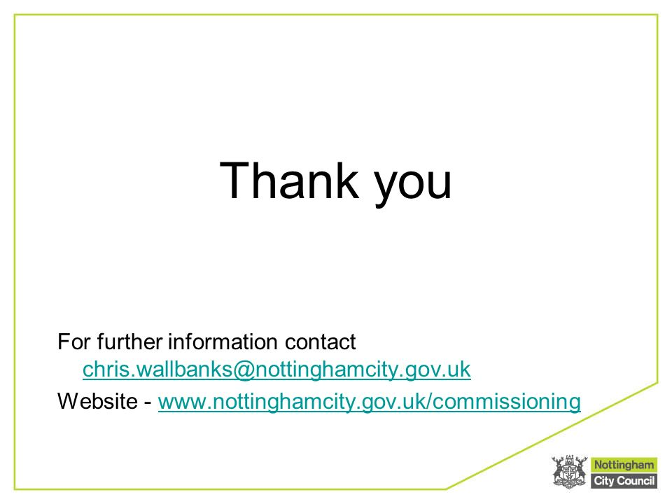 Thank you For further information contact chris.wallbanks@nottinghamcity.gov.uk chris.wallbanks@nottinghamcity.gov.uk Website - www.nottinghamcity.gov.uk/commissioningwww.nottinghamcity.gov.uk/commissioning