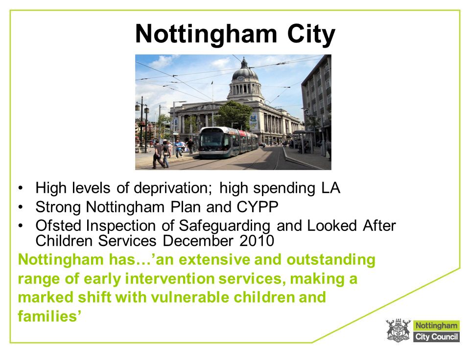High levels of deprivation; high spending LA Strong Nottingham Plan and CYPP Ofsted Inspection of Safeguarding and Looked After Children Services December 2010 Nottingham has…an extensive and outstanding range of early intervention services, making a marked shift with vulnerable children and families Nottingham City