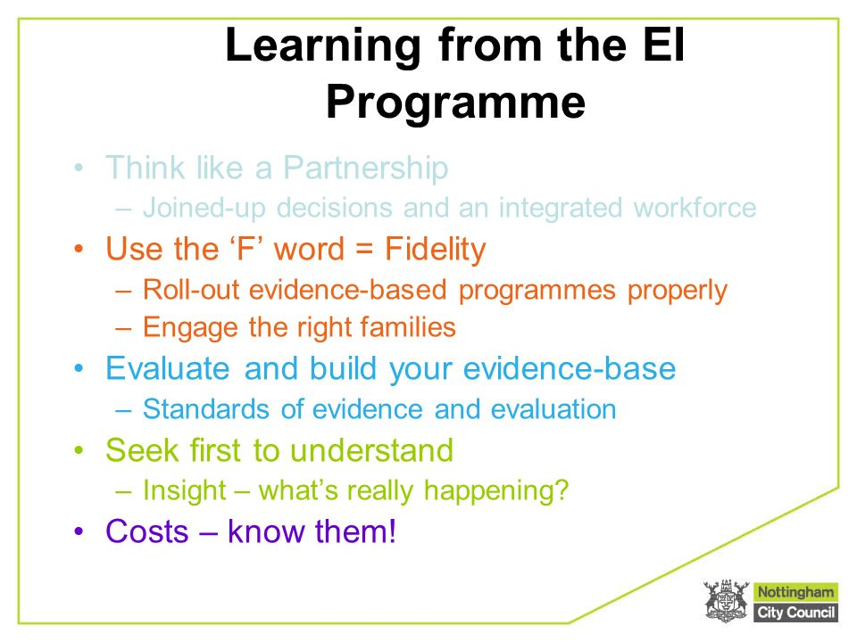 Learning from the EI Programme Think like a Partnership –Joined-up decisions and an integrated workforce Use the F word = Fidelity –Roll-out evidence-based programmes properly –Engage the right families Evaluate and build your evidence-base –Standards of evidence and evaluation Seek first to understand –Insight – whats really happening.