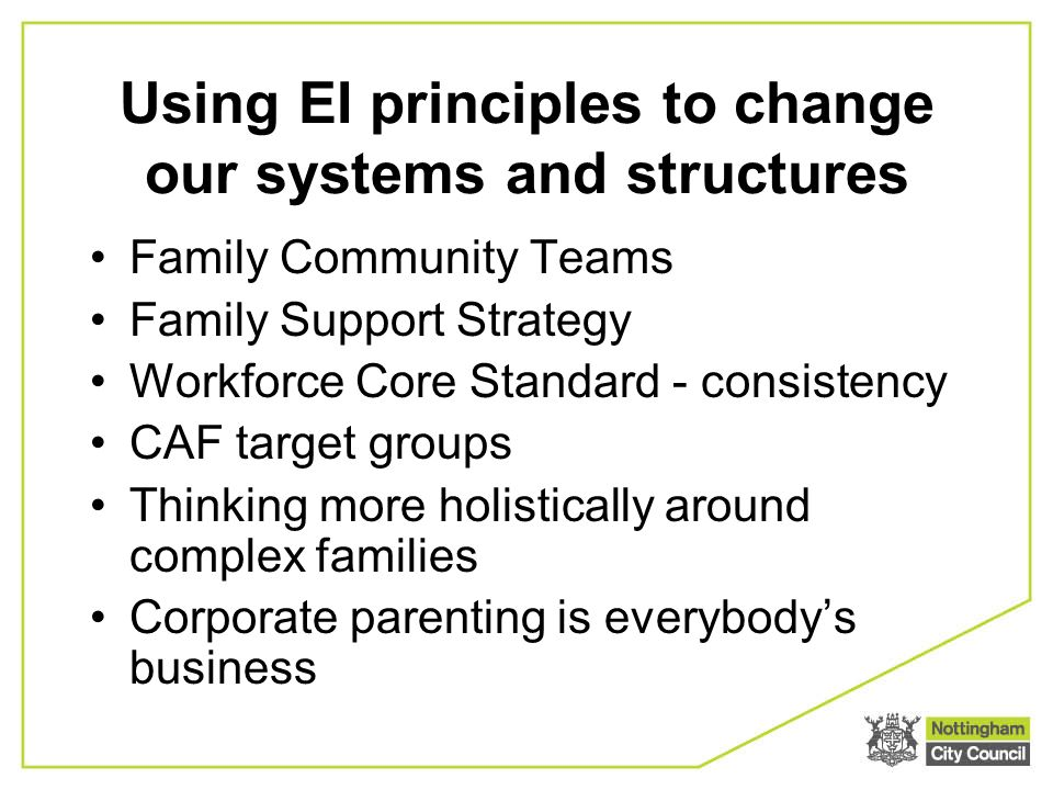 Using EI principles to change our systems and structures Family Community Teams Family Support Strategy Workforce Core Standard - consistency CAF target groups Thinking more holistically around complex families Corporate parenting is everybodys business