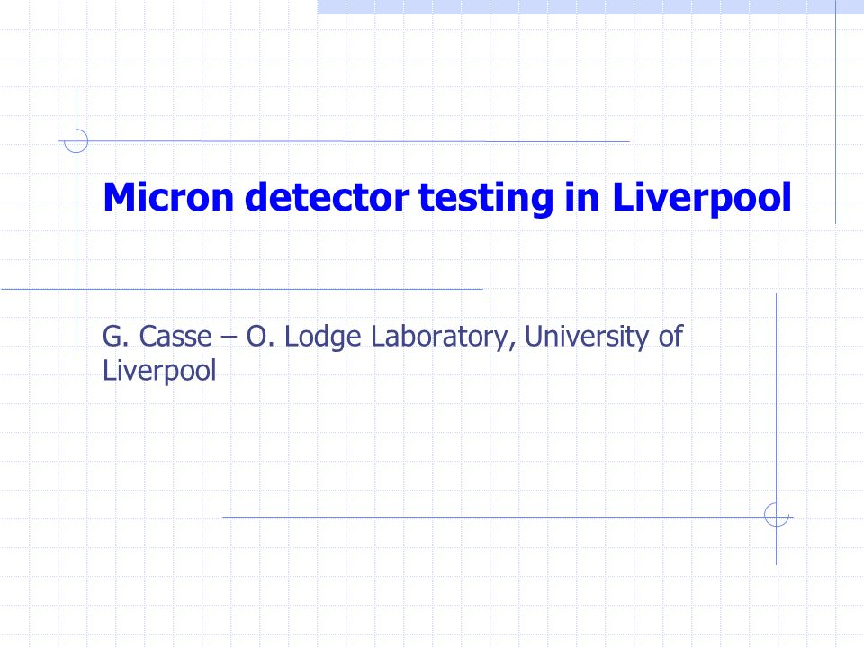 Micron detector testing in Liverpool G. Casse – O. Lodge Laboratory, University of Liverpool