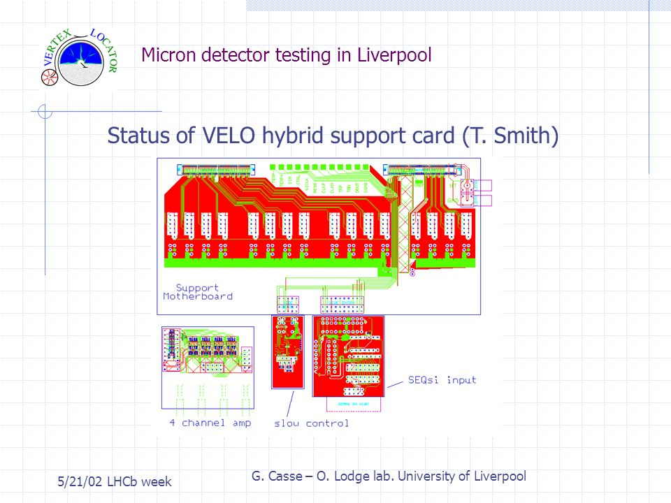 Micron detector testing in Liverpool 5/21/02 LHCb week G. Casse – O. Lodge lab. University of Liverpool Status of VELO hybrid support card (T. Smith)